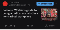 R Socialism: r/socialism  +SUBSCRIBE  u/comradeMaturin 7h  Socialist Worker's guide to  being a radical socialist in a  non-radical workplace  socialistworker.  會729  54  T, Share