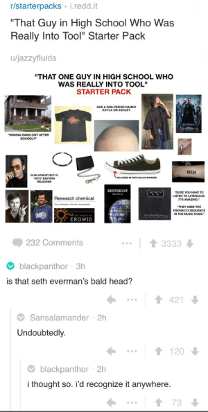 """Dude, Head, and Music: r/starterpacks i.redd.it  That Guy in High School Who Was  Really Into Tool"""" Starter Pack  u/jazzyfluids  """"THAT ONE GUY IN HIGH SCHOOL WHO  WAS REALLY INTO TOOL""""  STARTER PACK  HAS A GIRLFRIEND NAMED  KAYLA OR ASHLEY  WANNA HANG OUT AFTER  SCHOOL?""""  NIV  IS AN ATHEIST BUT IS  INTO EASTERN  ZEITGEIST  DUDE YOU HAVE TO  LISTEN TO LATERALUS.  IT'S AMAZING.  Research chemical  From wikpeda, ฐ e free encyclopedia  THEY USED THE  FIBONACCI SEQUENCE  IN THE MUSIC DUDE.  EROWID  232 Comments   blackpanthor 3h  is that seth everman's bald head?  1421  Sansalamander 2h  Undoubtedly.  1120  blackpanthor 2h  I thought so. id recognize it anywhere  73 setheverman:wh… why did someone add the top of my head to this image…? how did so many people recognize it…?i am so concerned"""