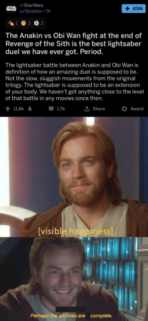 Not a surprise to be certain, but still a welcome one.: r/StarWars  STAR  WARS  + JOIN  u/Strattex • 7h  The Anakin vs Obi Wan fight at the end of  Revenge of the Sith is the best lightsaber  duel we have ever got. Period.  The lightsaber battle between Anakin and Obi Wan is  definition of how an amazing duel is supposed to be.  Not the slow, sluggish movements from the original  trilogy. The lightsaber is supposed to be an extension  of your body. We haven't got anything close to the level  of that battle in any movies since then.  1 Share  1.7k  11.8k  Award  [visible happiness]  Perhaps the archives are  complete. Not a surprise to be certain, but still a welcome one.