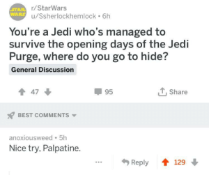 Jedi, Best, and Good: r/StarWars  u/Ssherlockhemlock 6h  You're a Jedi who's managed to  survive the opening days of the Jedi  Purge, where do you go to hide?  General Discussion  47  95  T. Share  BEST COMMENTS  anoxiousweed 5h  Nice try, Palpatine  Reply 129 This is too good