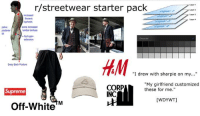 """Starter Packs, Starter Pack, and Girlfriend: r/streetwear starter pack  Layer  Layer 2  Layer3  ncreased  horacic  kyphosis  Layer  pelvic  some increased  umbar lordosis  it  hip hyper  extension  Sway Back Posture  """"I drew with sharpie on my...""""  CORP  INC  """"My girlfriend customized  these for me.""""  upreme  [WDYWT]  Off-White""""M*"""