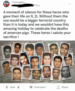 Hope someone didn't post this already: r/teenagers  Now  A moment of silence for these heros who  gave their life on 9_11. Without them the  usa would be a bigger terrorist country  than it is today and we wouldnt have this  amazing holiday to celebrate the deaths  of amercan pigs. These heros i salute  sacrifice!  your  Crand Forks  NORTH DAKOTA  Montréal  ANA  ngone  Superior  DREGON  NEW  ACE VT  ML Cane  YORK Aba  CUse  WISCOS  a Cl  Spring  Hartfore  New Have  Bridgepions  Pateo  ter  Mia  Reo  РЫЯ  Canon t  mto  over  orf  Wanington  AZ  NCTIC  Barrow  ina Beach  Houston  Cavton  Orlando,  Cope Canaveral  Mboune  San  Antonio Vto  Hlo  Tampa  L Share  Vote  Comment  (e Hope someone didn't post this already