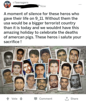I'm not sure if it's satire, but I don't think so: r/teenagers  Now  A moment of silence for these heros who  gave their life on 9_11. Without them the  usa would be a bigger terrorist country  than it is today and we wouldnt have this  amazing holiday to celebrate the deaths  of amercan pigs. These heros i salute your  sacrifice!  Grand Forks  NORTH DAKOTA  Montréal  ng  FANA  egohe  Superior  DREGON  SEW  OACE VT  MTCond  YORK Aba  Cuse  WISCO  Cas Ca  Springe  Hartfore  New Have  ఉ  Ch  M  Bridgepions  Pateron  N  Phil  Canson  nto  Wiington  A  NCTIC O  Rarrow  yina Beach  Oando, Co Cnv  Tampa  Houston  Cavton  San  Antonio Vctor  Hlo  Meboune  ASKA  LShare  Vote  Comment  122 I'm not sure if it's satire, but I don't think so
