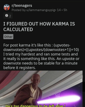 Epic moment: r/teenagers  Posted by u/lammamanguypig- 14.5h  S 2  I FIGURED OUT HOW KARMA IS  CALCULATED  Other  For post karma it's like this : (upvotes-  downvotes)x((upvotes/(d ownvotes+ 1 ))+10)  I tried my hardest and ran some tests and  it really is something like this. An upvote or  downvote needs to be stable for a minute  before it registers.  He's too dangerous to be left alive ! Epic moment