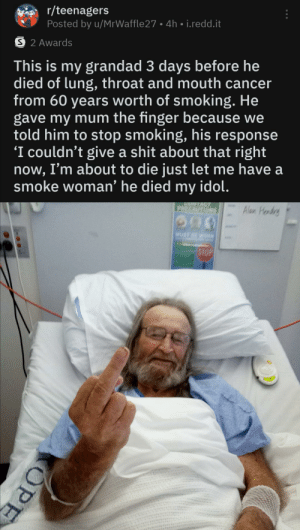 Shit, Smoking, and Cancer: r/teenagers  Posted by u/MrWaffle 27 4h i.redd.it  S 2 Awards  This is my grandad 3 days before he  died of lung, throat and mouth cancer  from 60 years worth of smoking. He  gave my mum the finger because we  told him to stop smoking, his response  'I couldn't give a shit about that right  now, I'm about to die just let me have a  smoke woman' he died  idol.  my  9ONTACT  Alan Hondrs  PRECAUTIONS  MUST BE WORN  STOP  OPE Damn