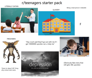 """r/teenagers in one single picture: r/teenagers starter pack  LITERALLY SATAN  Being a bad person=relatable  SLAVERY  12  45+7+5  12  -?  ok  SCHOOL  FRESHMEN  """"Hey crush said they'll go out with me if I  get 10000000 upvotes can u help me""""  depression  (Obviously fake story that  still gets 30k upvotes)  *Goes to sleep 5:30* Omg  why school start early  (not really like half the time though) r/teenagers in one single picture"""