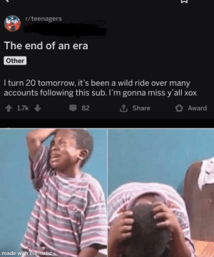 No don't leave: r/teenagers  The end of an era  Other  I turn 20 tomorrow, it's been a wild ride over many  accounts following this sub. I'm gonna miss y'all xox  1 Share  1.7k  82  Award  made with mematic No don't leave