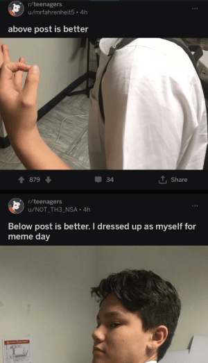 Meme, Nsa, and Day: r/teenagers  u/mrfahrenheit5 4h  above post is better  Share  34  879  r/teenagers  u/NOT TH3 NSA 4h  Below post is better. I dressed up as myself for  meme day Coordination 100