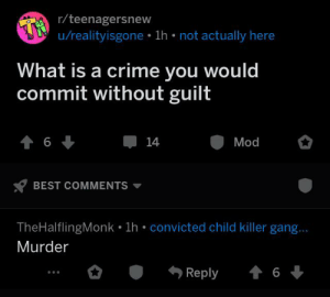 Crime, Mood, and Gang: r/teenagersnew  u/realityisgone 1h not actually here  What is a crime you would  commit without guilt  t 6  14  Mod  BEST COMMENTS  TheHalflingMonk 1h convicted child killer gang...  Murder  4 6  Reply the mood for tonight