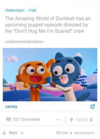 """What a legend: r/television /rall  The Amazing World of Gumball has an  upcoming puppet episode directed by  the """"Don't Hug Me l'm Scared"""" crew  u/robomechabotatron  variety  737 Comments  1 19359  Best  Write a comment What a legend"""