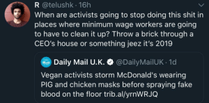 I dont see how its an effective tactic in the first place, unless your objective is to make people despise you more.: R @telushk 16h  When are activists going to stop doing this shit irn  places where minimum wage workers are going  to have to clean it up? Throw a brick through a  CEO's house or something jeez it's 2019  Mail U.K. @DailyMailUK 1d  Vegan activists storm McDonald's wearing  PIG and chicken masks before spraying fake  blood on the floor trib.al/yrnWRJQ I dont see how its an effective tactic in the first place, unless your objective is to make people despise you more.