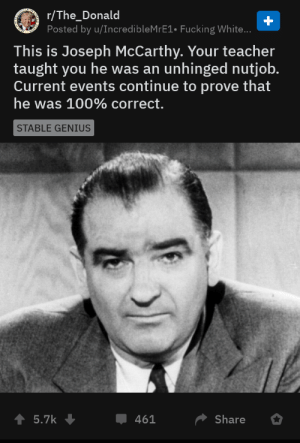 Fucking, Teacher, and Genius: r/The_Donald  Posted by u/IncredibleMrE1. Fucking White...  This is Joseph McCarthy. Your teacher  taught you he was an  Current events continue to prove that  unhinged nutjob.  he was 100% correct.  STABLE GENIUS  5.7k  Share  461 Little did the libtards know, Joseph McCarthy was right all along......