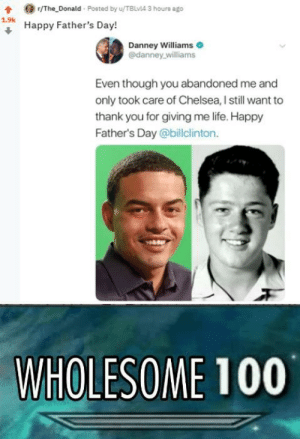 Chelsea, Fathers Day, and Life: r/The Donald Posted by u/TBLvl4 3 houre ago  1.9k  Happy Father's Day!  Danney Williams  @danney williams  Even though you abandoned me and  only took care of Chelsea, I still want to  thank you for giving me life. Happy  Father's Day @billclinton.  WHOLESOME 100 The orange is the new black