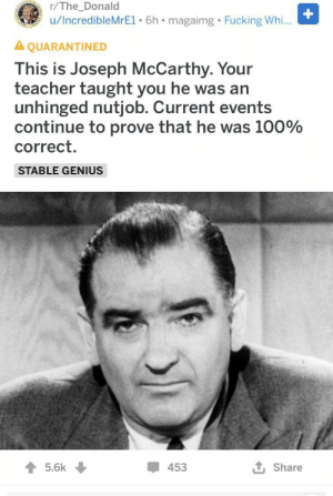 Fucking, Teacher, and Genius: r/The_Donald  u/IncredibleMrE1 6h magaimg Fucking Whi...  A QUARANTINED  This is Joseph McCarthy. Your  teacher taught you he was an  unhinged nutjob. Current events  continue to prove that he was 100%  correct.  STABLE GENIUS  5.6k  453  Share Hmmmmmmmm