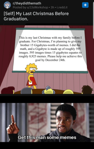 A Call to Action has been sent!: r/theydidthemath  Posted by u/JJsWorkshop • 3h • i.redd.it  [Self] My Last Christmas Before  Graduation.  This is my last Christmas with my family before I  graduate. For Christmas, I'm planning to give my  brother 15 Gigabytes-worth of memes. I did the  math, and a Gigabyte is made up of roughly 595  images. 595 images times 15 gigabytes equates to  roughly 8,925 memes. Please help me achieve this  goal by December 24th.  Get this man some memes A Call to Action has been sent!
