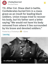 "Truly wholesome fact: r/todayilearned  0 subscribers  TIL After Col. Shaw died in battle,  Confederates buried him in a mass  grave as an insult for leading black  soldiers. Union troops tried to recover  his body, but his father sent a letter  saying""We would not have his body  removed from where it lies surrounded  by his brave and devoted soldiers.  Posted by u/Tartantyco 11mo  Learning  I1  en.wikipedia.org Truly wholesome fact"