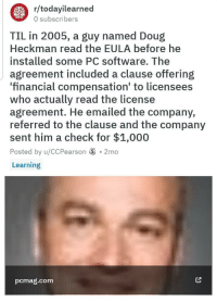 Friendly neighborhood programmer: r/todayilearned  0 subscribers  TIL in 2005, a guy named Doug  Heckman read the EULA before he  installed some PC software. The  agreement included a clause offering  financial compensation to licensees  Who actually read the license  agreement. He emailed the company,  referred to the clause and the company  sent him a check for $1,000  Posted by u/CCPearson S . 2mo  Learning  pcmag.com Friendly neighborhood programmer