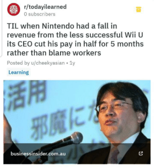 Wholesome Nintendo: r/todayilearned  0 subscribers  TIL when Nintendo had a fall in  revenue from the less successful WII U  its CEO cut his pay in half for 5 months  rather than blame workers  Posted by u/cheekyasian 1y  Learning  businessinsider.com.au Wholesome Nintendo