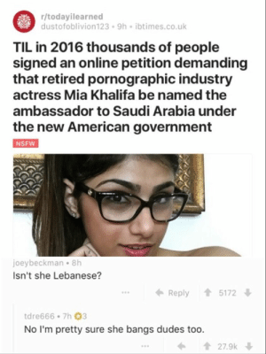 American, Saudi Arabia, and Today: r/todayilearned  dustofoblivion123 9h ibtimes.co.uk  TIL in 2016 thousands of people  signed an online petition demanding  that retired pornographic industry  actress Mia Khalifa be named the  ambassador to Saudi Arabia under  the new American government  joeybeckman 8h  Isn't she Lebanese?  ← Reply 會5172  tdre666 7h 03  No I'm pretty sure she bangs dudes too.  27.9k Today I learned a new word.
