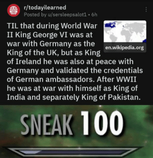 Did they even know?: r/todayilearned  Posted by u/sersleepsalot1 6h  TIL that during World War  II King George VI was at  war with Germany as the  King of the UK, but as King  of Ireland he was also at peace with  Germany and validated the credentials  of German ambassadors. After WWII  he was at war with himself as King of  India and separately King of Pakistan.  SNEAK 100 Did they even know?