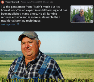 """Reddit, Work, and Farming: r/todayilearned Posted by u/V1k1ng1990 2 hours ago  TIL the gentleman from """"it ain't much but it's  honest work"""" is an  expert in no till farming and has  been published many times. No till farming  reduces erosion and is more sustainable than  traditional farming techniques.  notill.org/david-...  ltaintt mich but it's honest work Dark Mode > Light Mode"""