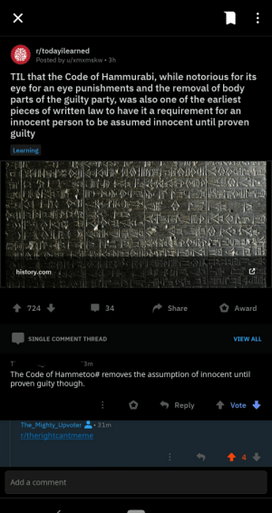 Party, Good, and History: r/todayilearned  Posted by u/xmxmskw 3h  TIL that the Code of Hammurabi, while notorious for its  eye for an eye punishments and the removal of body  parts of the guilty party, was also one of the earliest  pieces of written law to have it a requirement for an  innocent person to be assumed innocent until proven  guilty  Learning  JUP  1  history.com KKKKHE  SLEE  Share  Award  724  34  SINGLE COMMENT THREAD  VIEW ALL  T  3m  The Code of Hammetoo # removes the assumption of innocent until  proven guity though.  4Vote  Reply  The_Mighty_Upvoter  31m  r/therightcantmeme  4  Add a comment  X haha... switched the letters around... good one...