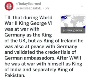 maddest lad of all time: r/todayilearned  /sersleepsalotl 6h  TIL that during World  War II King George VI  was at war with  en.wikipedia.  Germany as the King  of the UK, but as King of Ireland he  was also at peace with Germany  and validated the credentials of  German ambassadors. After WWII  he was at war with himself as King  of India and separately King of  Pakistan.  Uttl maddest lad of all time