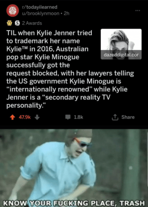 "Dank, Fucking, and Kylie Jenner: r/todayilearned  u/brooklynmoon 2h  S 2 Awards  TIL when Kylie Jenner tried  to trademark her name  KylieTM in 2016, Australian  pop star Kylie Minogue  successfully got the  request blocked, with her lawyers telling  the US government Kylie Minogue is  ""internationally renowned"" while Kylie  Jenner is a ""secondary reality TV  personality.""  dazeddigital.cor  1Share  1.8k  47.9k  KNOW YOUR FUCKING PLACE, TRASH This does put a smile on my face by shantanu011 MORE MEMES"