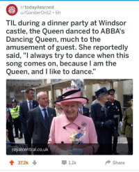 """<p>Wholesome queens (borrowed from r/todayilearned)</p>: r/todayilearned  u/GanderOn12 6h  TIL during a dinner party at Windsor  castle, the Queen danced to ABBA's  Dancing Queen, much to the  amusement of guest. She reportedly  said, """"I always try to dance when this  song comes on, because l am the  Queen, and I like to dance.""""  royalcentral.co.uk  37.2k  1.1k  Share <p>Wholesome queens (borrowed from r/todayilearned)</p>"""