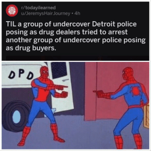 How did this even happen by olec0205 FOLLOW 4 MORE MEMES.: r/todayilearned  u/Jeremys HairJourney 4h  TIL a group of undercover Detroit police  posing as drug dealers tried to arrest  another group of undercover police posing  as drug buyers.  oPD How did this even happen by olec0205 FOLLOW 4 MORE MEMES.