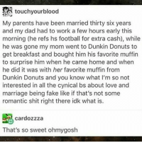 Memes, Cynical, and Cynicism: R touchyourblood  My parents have been married thirty six years  and my dad had to work a few hours early this  morning (he refs hs football for extra cash), while  he was gone my mom went to Dunkin Donuts to  get breakfast and bought him his favorite muffin  to surprise him when he came home and when  he did it was with her favorite muffin from  Dunkin Donuts and you know what I'm so not  interested in all the cynical bs about love and  marriage being fake like if that's not some  romantic shit right there idk what is.  card ozzza  That's so sweet ohmygosh I want love like this one day