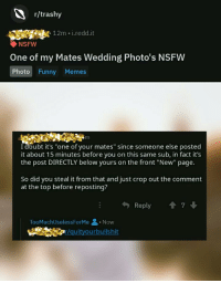 """R Trashy: r/trashy  12m i.redd.it  NSFW  One of my Mates Wedding Photo's NSFW  Photo Funny Memes  I doubt it's """"one of your mates"""" since someone else posted  it about 15 minutes before you on this same sub, in fact it's  the post DIRECTLY below yours on the front """"New"""" page.  So did you steal it from that and just crop out the comment  at the top before reposting?  勺Reply  會7 ↓  TooMuchUselessForMe 을 . Now  quityourbullshit"""