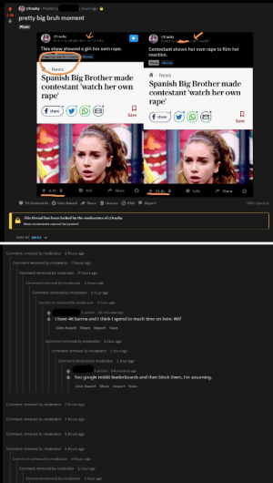 The mod who removed a post here, reposted it on their own, and removed comments calling them out: r/trashy Posted by  5 hours ago  3.0k  pretty big bruh moment  Photo  r/trashy  Posted by u/BigRatJoe  r/trashy  Posted by u 12h i.redd.it  1d iredd.it  This show showed a girl her own rape.  Contestant shown her own rape to film her  reaction.  Inappropriate for r/trashy  Memes  Photo Memes  News  News  Spanish Big Brother made  contestant 'watch her own  Spanish Big Brother made  contestant 'watch her own  rape  rape  f share  Save  f share  Save  t 6.1k  205  Share  31.8k  1.0k  Share  75 Comments Give Award Share Unsave Hide Report  96% Upvoted  This thread has been locked by the moderators of r/trashy  New comments cannot be posted  SORT BY BEST  Comment removed by moderator 6 hours ago  Comment removed by moderator 5 hours ago  Comment removed by moderator  5 hours ago  Comment removed by moderator  2 hours ago  Comment removed by moderator  1 hour ago  Comment removed by moderator  1 hour ago  3 points 56 minutes ago  I have 4K karma and I think I spend to much time on here. Wtf  Give Award Share Report Save  Comment removed by moderator  1 hour ago  Comment removed by moderator 1 hour ago  Comment removed by moderator  1 hour ago  3 points 54 minutes ago  You google reddit leaderboards and then block them, I'm assuming.  Give Award Share Report Save  Comment removed by moderator 5 hours ago  Comment removed by moderator 4 hours ago  Comment removed by moderator 5 hours ago  Comment removed by moderator  6 hours ago  Comment removed by moderator 5 hours ago  Comment removed by moderator  1 hour ago  Comment removed by moderator  1 hour ago The mod who removed a post here, reposted it on their own, and removed comments calling them out