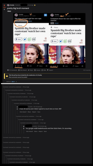 The mods banned the guy who posted this first without a reason and quietly removed his post btw: r/trashy Posted by  5 hours ago  3.0k  pretty big bruh moment  Photo  /trashy  Posted by u/BigRatJoe 1d iredd.it  r/trashy  Posted by u/  12h i.redd.it  This show showed a girl her own rape.  Contestant shown her own rape to film her  reaction.  Inappropriate for r/trashy Memes  Photo Memes  News  Spanish Big Brother made  contestant 'watch her own  News  Spanish Big Brother made  contestant 'watch her own  rape'  rape  f share  Save  f share  Save  6.1k  205  Share  1.0k  Share  31.8k  75 Comments Give Award Share Unsave Hide Report  96% Upvoted  This thread has been locked by the moderators of r/trashy  New comments cannot be posted  SORT BY BEST  Comment removed by moderator 6 hours ago  Comment removed by moderator  5 hours ago  Comment removed by moderator  5 hours ago  Comment removed by moderator  2 hours ago  Comment removed by moderator  1 hour ago  Comment removed by moderator  1 hour ago  3 points 56 minutes ago  I have 4K karma and I think I spend to much time on here. Wtf  Give Award Share Report Save  Comment removed by moderator 1 hour ago  Comment removed by moderator 1 hour ago  Comment removed by moderator  1 hour ago  3 points 54 minutes ago  You google reddit leaderboards and then block them, I'm assuming.  Give Award Share Report Save  Comment removed by moderator 5 hours ago  Comment removed by moderator 4 hours ago  Comment removed by moderator 5 hours ago  Comment removed by moderator 6 hours ago  Comment removed by moderator  5 hours ago  Comment removed by moderator  1 hour ago  Comment removed by moderator  1 hour ago The mods banned the guy who posted this first without a reason and quietly removed his post btw