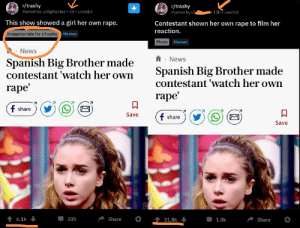 pretty big bruh moment: r/trashy  Posted by u/BigRatJoe  r/trashy  Posted by u/e  1d. i.redd.it  12h i.redd.it  This show showed a girl her own rape.  Contestant shown her own rape to film her  reaction.  Inappropriate for r/trashy Memes  Photo  Memes  News  News  Spanish  contestant 'watch her own  Big Brother made  Spanish Big Brother made  contestant'watch her own  гаpe'  rape'  f share  Save  f share  Save  6.1k  Share  205  31.8k  1.0k  Share  о pretty big bruh moment