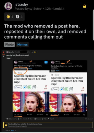 Just thought more people should be aware: r/trashy  Posted by u/-Setro- 12h. i.redd.it  SLEATY  1 S 3  The mod who removed a post here,  reposted it on their own, and removed  comments calling them out  Photo  Memes  r/trashy Posted by  5 hours ago  3.0k  pretty big bruh moment  Photo  /trashy  Posted by u/BigRatJoe 1d iredd.it  r/trashy  Posted by u  12h iredd.it  This show showed a girl her own rape.  Contestant shown her own rape to film her  reaction.  Inappropriate for r/trashy  Memes  Photo Memes  News  Spanish Big Brother made  contestant 'watch her own  News  Spanish Big Brother made  contestant 'watch her own  rape  rape  f share  Save  f share  Save  t 6.1k  205  Share  31.8k  1.0k  Share  75 Comments Give Award share Unsave Hide Report  96% Upvoted  This thread has been locked by the moderators of r/trashy  New comments cannot be posted  SORT BY BEST Just thought more people should be aware