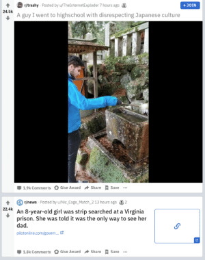 You want trashy, here is trashy.: r/trashy Posted by u/TheInternetExploder 7 hours ago 3  +JOIN  24.5k  A guy I went to highschool with disrespecting Japanese culture  Share + Save  Give Award  1.9k Comments  r/news Posted by u/Nic_Cage_Match_2 13 hours ago  2  22.4k  An 8-year-old girl was strip searched at a Virginia  prison. She was told it was the only way to see her  dad.  pilotonline.com/govern. C  Give Award  Share  1.8k Comments  Save You want trashy, here is trashy.