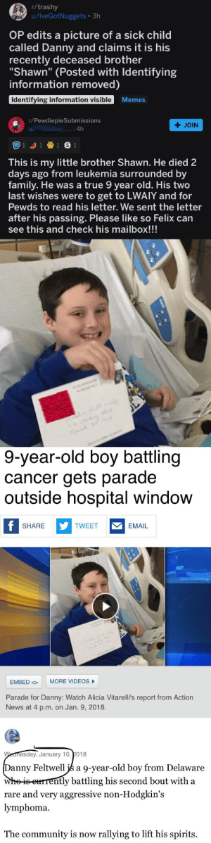 """This has probably already been posted, but we seriously need to start looking into posts like these before we shower them in awards.: r/trashy  u/IveGotNuggets • 3h  OP edits a picture of a sick child  called Danny and claims it is his  recently deceased brother  """"Shawn"""" (Posted with Identifying  information removed)  Identifying information visible  Memes  r/PewdiepieSubmissions  + JOIN  4h  1 J1 1 S 1  This is my little brother Shawn. He died 2  days ago from leukemia surrounded by  family. He was a true 9 year old. His two  last wishes were to get to LWAIY and for  Pewds to read his letter. We sent the letter  after his passing. Please like so Felix can  see this and check his mailbox!!!  9-year-old boy battling  cancer gets parade  outside hospital window  f SHARE  Y TWEET  EMAIL  MORE VIDEOS  EMBED O  Parade for Danny: Watch Alicia Vitarelli's report from Action  News at 4 p.m. on Jan. 9, 2018.  obc  Wednesday, January 10, 2018  Danny Feltwell js a 9-year-old boy from Delaware  whe is eurrently battling his second bout with a  rare and very aggressive non-Hodgkin's  lymphoma.  The community is now rallying to lift his spirits. This has probably already been posted, but we seriously need to start looking into posts like these before we shower them in awards."""