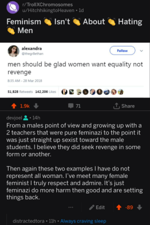 Dank, Feminism, and Growing Up: r/TrollXChromosomes  u/HitchhikingtoHeaven 1d  Feminism sn't  About Hating  Men  alexandra  @thegr8ethan  Follow  men should be glad women want equality not  revenge  8:35 AM 28 Mar 2018  51,828 Retweets 142,206 Likes e 000  3  1.9k  Share  From a males point of view and growing up with a  2 teachers that were pure feminazi to the point it  was just straight up sexist toward the male  students. I believe they did seek revenge in some  form or another.  Then again these two examples I have do not  represent all woman. l've meet many female  feminist l truly respect and admire. It's just  feminazi do more harm then good and are setting  things back  /Edit ↑-89  distractedtora 11h Always craving sleep Guess you can't voice your opinion on r/TrollXChromosome by devjoel MORE MEMES