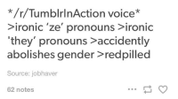 "Tumblrinaction: */r/TumblrInAction voice*  ironic 'ze' pronouns ironic  ""they"" pronouns accidently  abolishes gender redpilled  Source: jobhaver  62 notes"