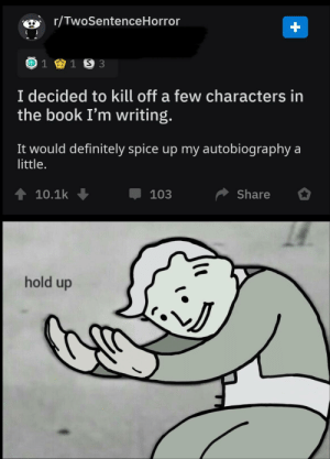 Definitely, Book, and Autobiography: r/TwoSentenceHorror  1 1 S 3  I decided to kill off a few characters in  the book I'm writing.  It would definitely spice up my autobiography a  little.  10.1k  Share  103  hold up Wait wut