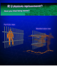 Waves, Wave, and Man: R U physically inprisonment?  Have you tried being waves?  Particle man  liberated wave man  ave right out of those  t out of those  icle bars!  weve Have you tried being waves? https://t.co/8sJMDiwVSs
