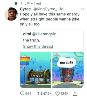 Crying, Energy, and Hope: R uD y liked  Cyree. @KingCyree_.1d  Hope y'all have this same energy  when straight people wanna joke  on y'all too  dimi @killerangelz  the truth.  Show this thread  the str8s Other way round they'd be crying and screaming