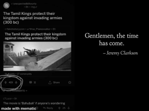 Jeremy Clarkson, Best, and Imgur: r/unexpectedbillwurtz  8h imgur  The Tamil Kings protect their  kingdom against invading armies  (300 bc)  r/fakehistoryporn u/Wise Planeswalker 8h  The Tamil Kings protect their kingdom  against invading armies (300 bc)  Gentlemen, the time  has come.  -Jeremy Clarkson  914oints 17 comments  T, Share  419  BEST COMMENTS  LTLazar 5h  The movie is 'Bahubali' if anyone's wondering  made with mematic  Reply  25 Second time's the charm