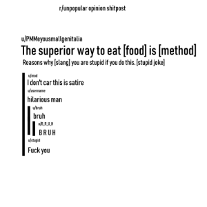 Bruh, Food, and Fuck You: r/unpopular opinion shitpost  u/PMMeyousmallgenitalia  The superior way to eat [food] is [method]  Reasons why [slang] you are  stupid if you do this. [stupid joke]  u/mod  Idon't car this is satire  u/username  hilarious man  u/bruh  bruh  u/B_R_U_H  BRUH  u/stupid  Fuck you u/unpopularopinion shitpost starterpack