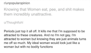 Animals, Shit, and Tumblr: r/unpopularopinion  Knowing that Women eat, pee, and shit makes  them incredibly unattractive.  u/Thoughtfuhl  Periods just top it all off. It kills me that I'm supposed to be  attracted to these creatures. And no I'm not gay, I'm  attracted to women but knowing they are just animals turns  me off so much. My ideal woman would look just like a  woman but with no bodily functions yandiree:  closet-keys:  iwilleatyourenglish: how do men this weak even manage to survive men: what are these feminists talking about? we don't objectify women also men: the ideal woman is literally just an object shaped like a woman's body  guys if we keep this shit up the human race is going to go extinct