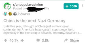"Bad, Facepalm, and China: r/unpopularopinion  Posted by  JOIN  4h  S 9 Awards  China is the next Nazi Germany  Until this year, I thought of China just as the closest  contender for America's heavyweight superpower belt,  especially in the next couple decades. Recently, however, a...  40.7k  Share  3.8k You mean the country that's forcing Muslims into human-rights-violating ""re-education camps"" could be the next big bad? Say it ain't so!"
