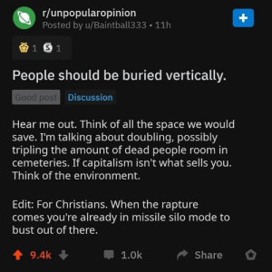 If I'm not mistaken, in Saudi Arabia there are actually cemetaries where they bury people in 'floors'. Still not horizontal though.: r/unpopularopinion  Posted by u/Baintball333  +  11h  1 S1  People should be buried vertically.  Good post Discussion  Hear me out. Think of all the space we would  save. I'm talking about doubling, possibly  tripling the amount of dead people room in  cemeteries. If capitalism isn't what sells you.  Think of the environment.  Edit: For Christians. When the rapture  comes you're already in missile silo mode to  bust out of there.  9.4k  1.0k  Share If I'm not mistaken, in Saudi Arabia there are actually cemetaries where they bury people in 'floors'. Still not horizontal though.