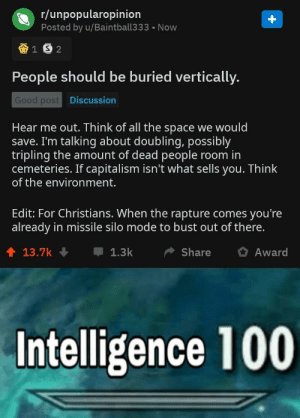This is what 100 percent brain usage looks like: r/unpopularopinion  Posted by u/Baintball333 Now  People should be buried vertically.  Good post  Discussion  Hear me out. Think of all the space we would  save. I'm talking about doubling, possibly  tripling the amount of dead people room in  cemeteries. If capitalism isn't what sells you. Think  of the environment.  Edit: For Christians. When the rapture comes you're  already in missile silo mode to bust out of there.  1 13.7k  1.3kShare Award  Intelligence 100 This is what 100 percent brain usage looks like