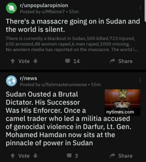 Facepalm, Militia, and News: r/unpopularopinion  Posted by u/Mfalme7 55m  There's a massacre going on in Sudan and  the world is silent.  There is currently a blackout in Sudan,500 killed, 7 23 injured,  650 arrested,48 women raped,6 men raped,1000 missing.  No western media has reported on the massacre. The world i...  Share  Vote  14  r/news  Posted by u/fishmasteruniverse  55m  Sudan Ousted a Brutal  Dictator. His Successor  Was His Enforcer. Once a  camel trader who led a militia accused  nytimes.com  of genocidal violence in Darfur, Lt. Gen.  Mohamed Hamdan now sits at the  pinnacle of power in Sudan  t Vote  Share  3 Research is a thing